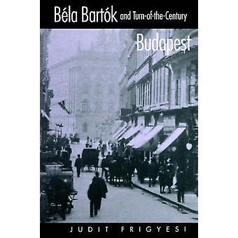 Bela Bartok and Turn-of-the-Century Budapest by Judit Frigyesi - 9780
