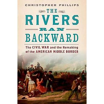 The Rivers Ran Backward - The Civil War and the Remaking of the Americ