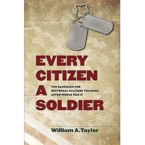 Every Citizen a Soldier  The Campaign for Universal Military Training after World War II (Williams-Ford Texas...