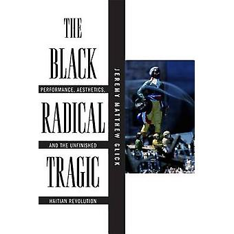 The Black Radical Tragic Performance Aesthetics and the Unfinished Haitian Revolution by Glick & Jeremy Matthew