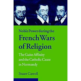 Noble Power During the French Wars of Religion The Guise Affinity and the Catholic Cause in Normandy by Carroll & Stuart