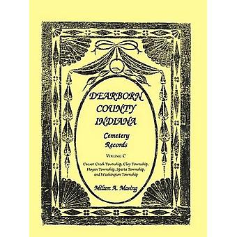 Dearborn County Indiana Cemetery Records Volume C by Masing & Milton A.