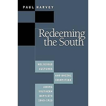 Redeeming the South Religious Cultures and Racial Identities Among Southern Baptists 18651925 by Harvey & Paul