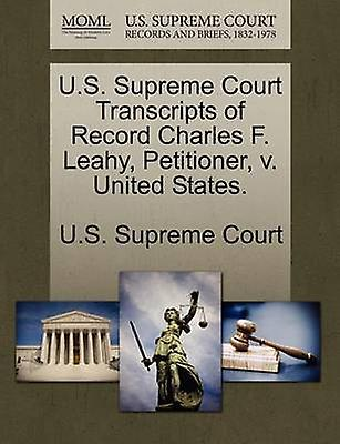 U.S. Supreme Court Transcripts of Record Charles F. Leahy Petitioner v. United States. by U.S. Supreme Court