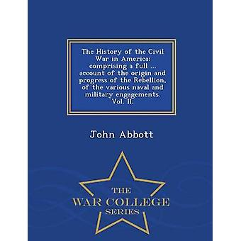 The History of the Civil War in America comprising a full ... account of the origin and progress of the Rebellion of the various naval and military engagements. Vol. II.  War College Series by Abbott & John