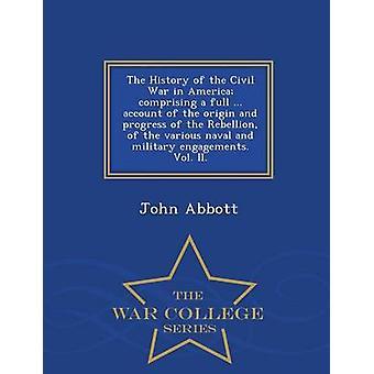 La storia della guerra civile in America che comprende un completo... conto dell'origine e del progresso della ribellione dei vari combattimenti navali e militari. Vol. II.  Serie di guerra College di Abbott & John
