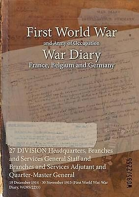27 DIVISION Headquarters Branches and Services General Staff and Branches and Services Adjutant and QuarterMaster General  19 December 1914  30 November 1915 First World War War Diary WO952255 by WO952255