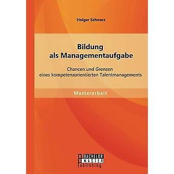 Bildung als Managementaufgabe Chancen Und Grenzen Eines Kompetenzorientierten Talentmanagements durch & Holger Schwarz