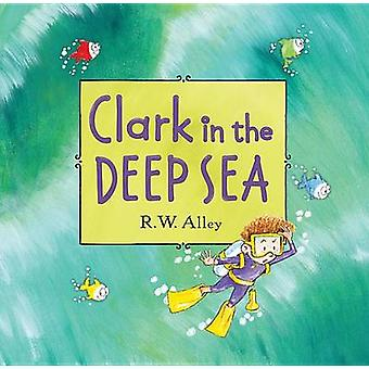 Clark in the Deep Sea by R W Alley - 9780547906928 Book