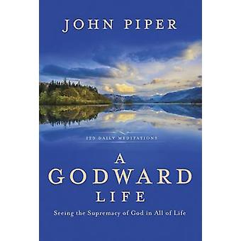 A Godward Life - Seeing the Supremacy of God in All of Life by John Pi