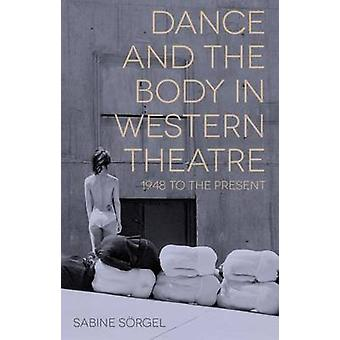 Dance and the Body in Western Theatre  1948 to the Present by Srgel & Sabine