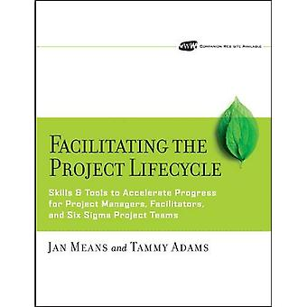 Facilitating the Project Lifecycle: The Skills and Tools to Accelerate Progress for Project Managers, Facilitators, and Six Sigma Project Teams (Jossey-Bass Business & Management)