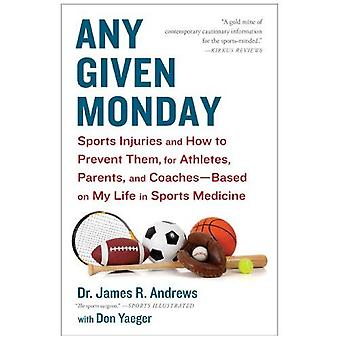 Any Given Monday: Sports Injuries and How to Prevent Them for Athletes, Parents, and Coaches - Based on My Life...