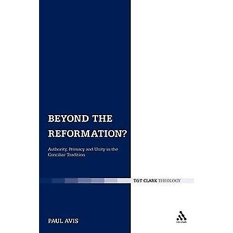 Beyond the Reformation Authority Primacy and Unity in the Conciliar Tradition by Avis & Paul D. L.