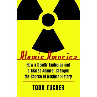 Atomic America How a Deadly Explosion and a Feared Admiral Changed the Course of Nuclear History by Tucker & Todd