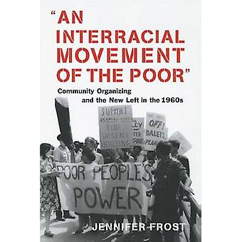 An Interracial Movement of the Poor Community Organizing and the New Left in the 1960s by Frost & Jennifer