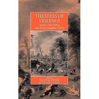 Theatres of Violence Massacre Mass Killing and Atrocity Throughout History by Dwyer & Philip G. Dwyer