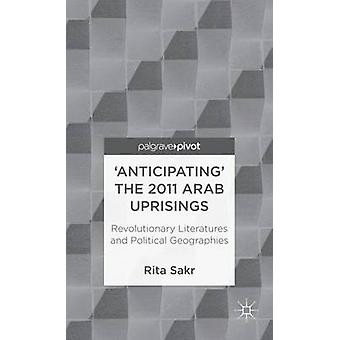 Anticipating the 2011 Arab Uprisings Revolutionary Literatures and Political Geographies by Sakr & Rita