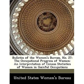 Bulletin of the Womens Bureau No. 27 The Occupational Progress of Women An Interpretation of Census Statistics of Women in Gainful Occupations by United States Womens Bureau