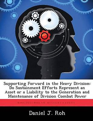 Supporting Forward in the Heavy Division Do SustainHommest Efforts Represent an Asset or a Liability to the Generation and Maintenance of Division Combat Power by Roh & Daniel J.
