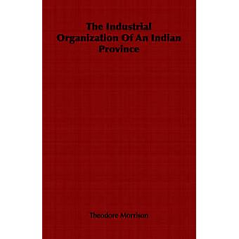 The Industrial Organization Of An Indian Province by Morrison & Theodore