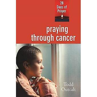 Praying Through Cancer - 28 Days of Prayer by Todd Outcalt - 978083581
