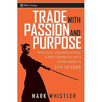 Trade with Passion and Purpose: Spiritual, Psychological and Philosophical Keys to Becoming a Top Trader (Wiley Trading)