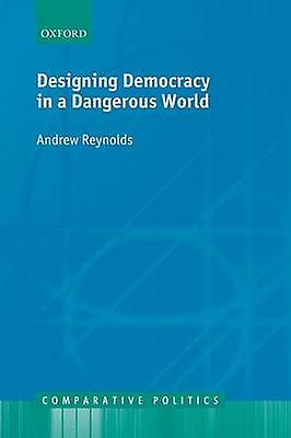 Designing Democracy in a Dangerous World by Reynolds & Andrew