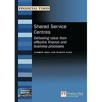 Shared Service Centres Delivering Value from Effective Finance and Business Processes by Andrew Kris