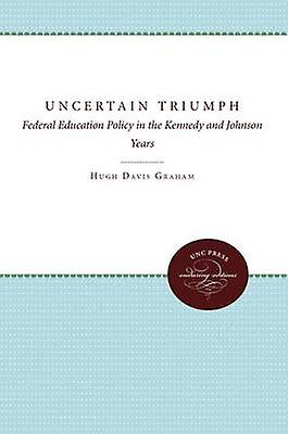 The Uncertain Triumph Federal Education Policy in the Kennedy and Johnson Years by Graham & Hugh Davis
