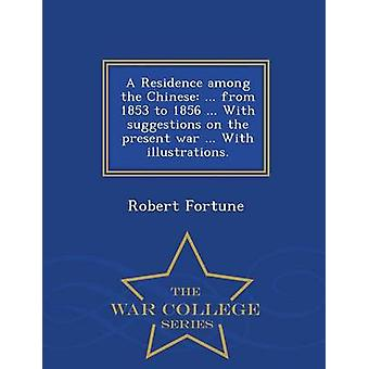 A Residence among the Chinese ... from 1853 to 1856 ... With suggestions on the present war ... With illustrations.  War College Series by Fortune & Robert