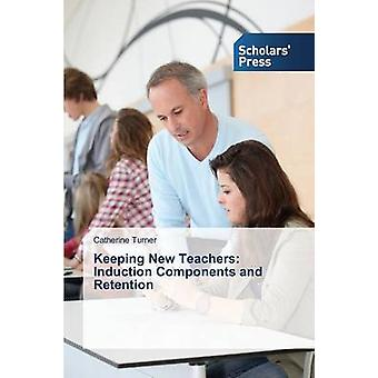 Keeping New Teachers Induction Components and Retention by Turner Catherine