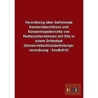 Verordnung ber befreiende Konzernabschlsse und Konzernlageberichte von Mutterunternehmen mit Sitz in einem Drittstaat Konzernabschlussbefreiungs verordnung  KonBefrV by ohne Autor