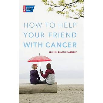 How to Help Your Friend with Cancer by Colleen Dolan Fullbright - 978