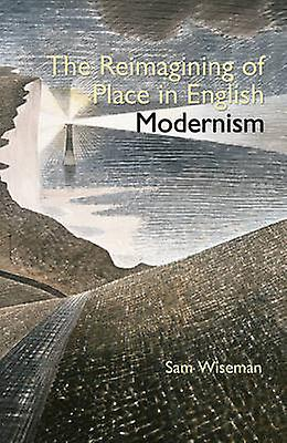 The Reimagining of Place in English Modernism by Sam Wisehomme