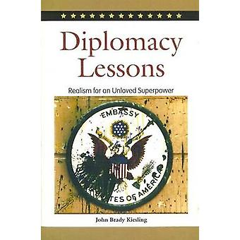 Diplomacy Lessons - Realism for an Unloved Superpower by John Brady Ki