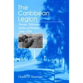 The Caribbean Legion Patriots Politicians Soldiers of Fortune 19461950 by Ameringer & Charles