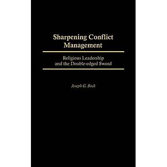 Sharpening Conflict Management Religious Leadership and the DoubleEdged Sword by Bock & Joseph G.