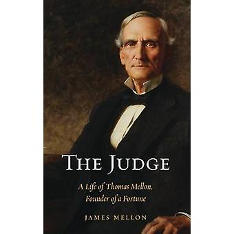 Judge A Life of Thomas Mellon Founder of a Fortune by Mellon & James