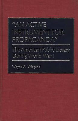An Active Instrument for Propaganda The American Public Library During World War I by Wiegand & Wayne A.