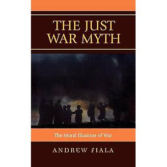 Just War Myth The Moral Illusions of War by Fiala & Andrew