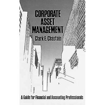 Corporate Asset Management A Guide for Financial and Accounting Professionals by Chastain & Clark