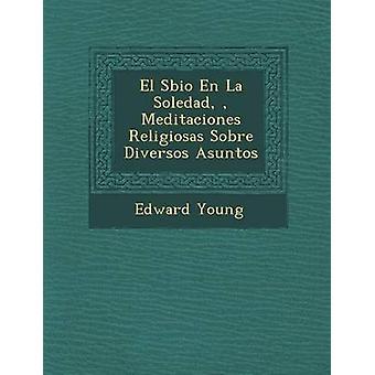 El Sbio En La Soledad  Meditaciones Religiosas Sobre Diversos Asuntos by Young & Edward