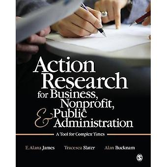 Action Research for Business Nonprofit and Public Administration A Tool for Complex Times by James & E. Alana