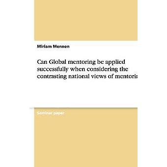 Can Global mentoring be applied successfully when considering the contrasting national views of mentoring by Mennen & Miriam