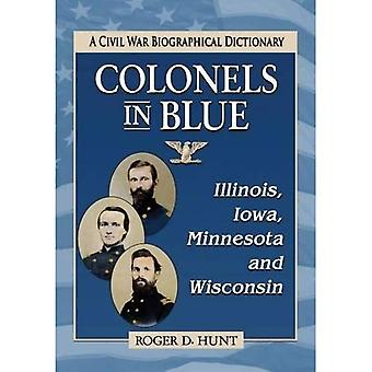 Colonels in Blue--Illinois, Iowa, Minnesota and Wisconsin: A Civil War Biographical Dictionary
