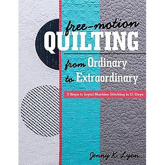Free-Motion Quilting from Ordinary to Extraordinary - 3 Steps to Joyfu