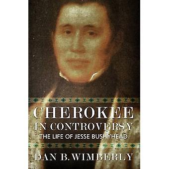 Cherokee in Controversy - The Life of Jesse Bushyhead by Dan B. Wimber