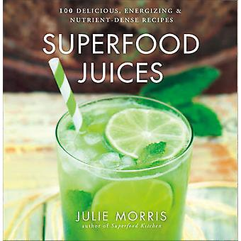 Superfood Juices - 100 Delicious - Energizing & Nutrient-Dense Recipes