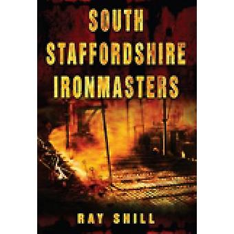 South Staffordshire Ironmasters by Ray Shill - 9780752448312 Book